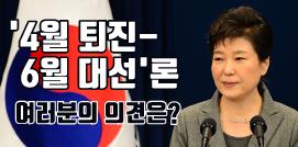 새누리당은 박근혜 대통령의 <b>&#39;4월 퇴진-6월 조기 대선&#39;</b>을 당론으로 채택했습니다. 소위 질서있는 퇴진이라는 것인데요. 야권은 <b>탄핵 강행</b> 입장입니다. 여러분의 의견은?