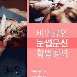 [카드뉴스] 비의료인 눈썹문신 합법되나