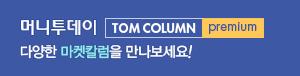 머니투데이 TOM COLUMN premium - 다양한 마켓칼럼을 만나보세요!