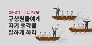 [신수정의 리더십 코칭] ㉖ 구성원들에게 자기 생각을 말하게 하라.