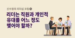 [신수정의 리더십 코칭] ㊶ 리더는 직원과 어느 정도 개인적 유대를 맺어야 할까?