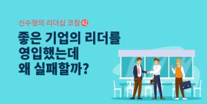 [신수정의 리더십 코칭] ㊷ 좋은 기업의 리더를 영입했는데 왜 실패할까?