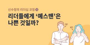 [신수정의 리더십 코칭] (55) 리더들에게 '예스맨'은 나쁜 것일까?